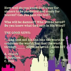 """...God sent not his Son into the world to condemn the world; but that the world through _______ might be saved."" John 3:17 (Him) A. church B. baptism  C. Him world travel globe England Britain Italy India Big Ben Taj Mahal Leaning Tower Eiffel France Paris The Needle Empire State Building Statue of Liberty city USA America  how to avoid damnation because of my sin ? God's Way = Jesus Christ . God Creator Rules . Religion says ""Do ____."" Jesus says ""I already did. It is finished. Your sin… John 3 17, Every Knee Shall Bow, Bible Teachings, Do You Know What, Knowing God, Jesus Quotes, City Life, Problem Solving, Empire State"