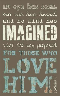No eye has seen, no ear has heard and no mind has imagined what God has prepared for those how LOVE Him.  {Thank you instapray.com}