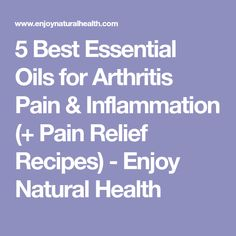 5 Best Essential Oils for Arthritis Pain & Inflammation (+ Pain Relief Recipes) - Enjoy Natural Health