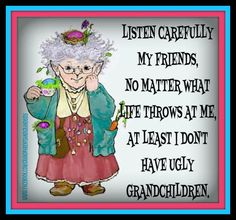 Listen carefully my children , no matter what life throws at me at least I don't have ugly grandchildren. Cute Quotes, Funny Quotes, Quotes About Grandchildren, Grandkids Quotes, Grandmother Quotes, What Is Life About, Signs, Grandparents, My Children