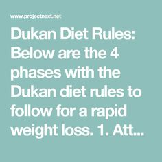 Dukan Diet Rules: Below are the 4 phases with the Dukan diet rules to follow for a rapid weight loss. 1. Attack Phase The first and most aggressively phase (you can lose even more than 2 pounds a day) of the Dukan diet lasts up to 10 days, depending on the number of pounds you need to get rid of. Here is how to think