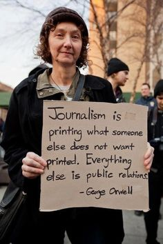 """""""Journalism is printing what someone else does not want printed. Everything else is public relations."""" - George Orwell"""
