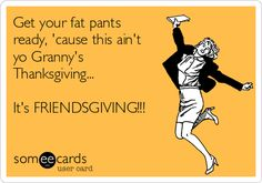 Get your fat pants ready, 'cause this ain't yo Granny's Thanksgiving... It's FRIENDSGIVING!!!