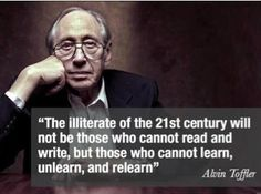 Those who cannot learn, unlearn, and relearn.