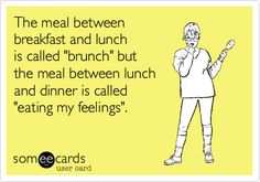 The meal between breakfast and lunch is called 'brunch' but the meal between lunch and dinner is called 'eating my feelings'.