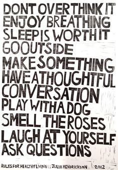 Don't over think it, enjoy breathing, sleep is worth it, so outside, make something, have a thoughtful conversation, play with a dog, smell the roses, laugh at yourself, ask questions