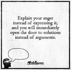 Explain your anger instead of expressing it, and you will immediately open the door to solutions instead of arguments.
