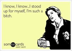 Exactly what happens to me every time I stand up for myself!  Geez, it's such a fine line...