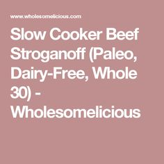Slow Cooker Beef Stroganoff (Paleo, Dairy-Free, Whole 30) - Wholesomelicious