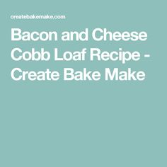 Bacon and Cheese Cobb Loaf Recipe - Create Bake Make