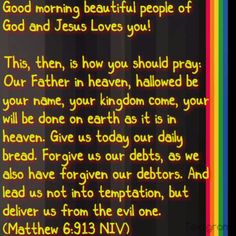 """Good morning beautiful people of God and Jesus Loves you!   """"This, then, is how you should pray: 'Our Father in heaven, hallowed be your name, your kingdom come, your will be done on earth as it is in heaven. Give ustodayour daily bread. Forgive us our debts, as we also have forgiven our debtors. And lead us not into temptation, but deliver us from the evil one.'"""" (Matthew 6:9-13 NIV)"""