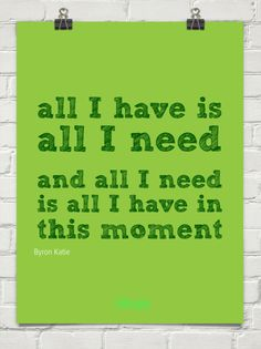 All i have is all i need   and all i need is all i have in this moment by Byron Katie #744
