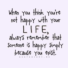 When you think you're not happy with your life, always remember that someone is happy simply because you exist.