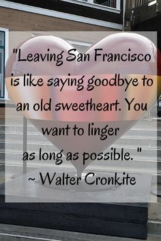 """""""Leaving San Francisco is like saying goodbye to an old sweetheart. You want to linger  as long as possible. """" Walter Cronkite"""
