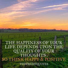 The Happiness of your life depends upon the quality of your thoughts. Good Morning Have a Beautiful Day