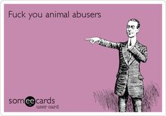 Fuck you animal abusers.
