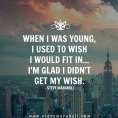 When I was young, I used to wish I would fit in… I'm glad I didn't get my wish. - Steve Maraboli