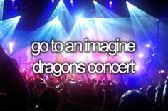 Go to an Imagine Dragons concert.