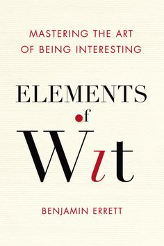 ELEMENTS OF WIT by Benjamin Errett -- With chapters covering the essential ingredients of wit, this primer sheds light on how anyone—introverts, extroverts, wallflowers, and bon vivants—can find the right zinger, quip, parry, or retort…or at least be a little bit more interesting.