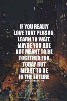 If you really love that person, learn to wait. Maybe you are not meant to be together for today but meant to be in the future.