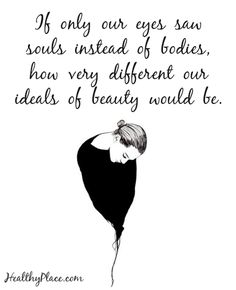 Quote on eating disorders: If only our eyes saw souls instead of bodies, how very different our ideals of beauty would be. www.HealthyPlace.com