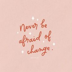 never be afraid of change - cute and motivational quote