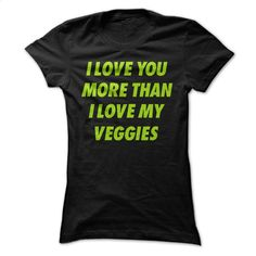 I Love You More Than I Love My Veggies T Shirts, Hoodies, Sweatshirts - #boys hoodies #mens casual shirts. PURCHASE NOW => https://www.sunfrog.com/LifeStyle/I-Love-You-More-Than-I-Love-My-Veggies-Men-amp-Womens-T-shirt.html?60505