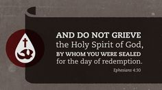 And do not grieve the Holy Spirit of God, by whom you were sealed for the day of redemption. —Ephesians 4:30