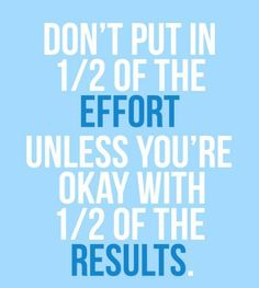 """""""Don't put in 1/2 the effort unless you're okay with 1/2 of the results."""""""