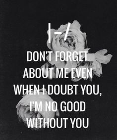 Don't forget about me even when I doubt you, I'm no good without you