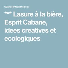 *** Lasure à la bière, Esprit Cabane, idees creatives et ecologiques