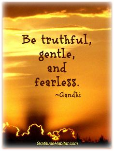 Yes truthful with everyone, gentle with all creatures and fearless when it comes to things you care passionately about!