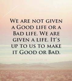 We are not given a Good life or a Bad life. We are given a life...