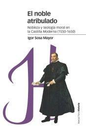El noble atribulado: nobleza y teología moral en la Castilla moderna (1550 - 1650) / Igor Sosa Mayor