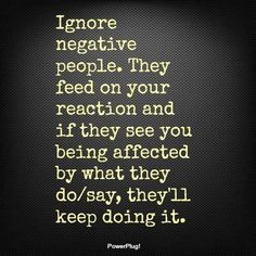 """""""Negative people gravitate towards people who give them a reaction. This gives them a little light in the darkness of their angry, lonely world""""."""