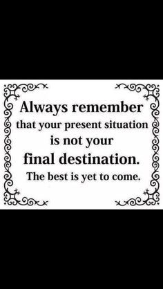 Always remember that your present destination is not your final destination.  The best is yet to come.