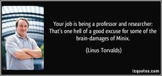 Your job is being a professor and researcher: That's one hell of a good excuse for some of the brain-damages of Minix. (Linus Torvalds) #quotes #quote #quotations #LinusTorvalds