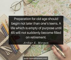 """""""Preparation for old age should begin not later than one's teens. A life which is empty of purpose until 65 will not suddenly become filled on retirement."""" - Arthur E. George Burns, Retirement Quotes, Popular Quotes, Inspiration Quotes, Famous Quotes, Suddenly, Empty, Purpose, Wisdom"""