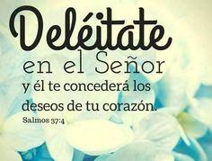 Deleitate en el Señor y El te concederá los deseos de tu corazón.  Sal 37.4