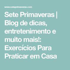Sete Primaveras | Blog de dicas, entretenimento e muito mais!: Exercícios Para Praticar em Casa