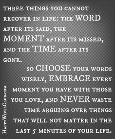 TEXT: Three things you cannot recover in life, the WORD after it's said, the MOMENT after it's missed, and the TIME after it's gone. So CHOOSE …
