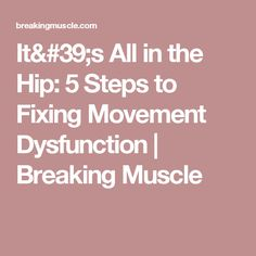 It's All in the Hip: 5 Steps to Fixing Movement Dysfunction | Breaking Muscle