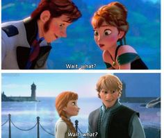 "Frozen there are about 3 other ""wait, what?"" Quotes in this movie. Try and find them te next time you watch!"