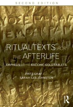 Ritual texts for the afterlife : Orpheus and the Bacchic Gold Tablets / Fritz Graf and Sarah Iles Johnston - London : Routledge, 2013
