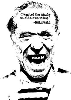 """I wanted the whole world or nothing."" ~ Charles Bukowski"