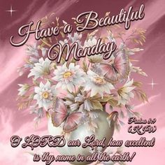"HAVE a BEAUTIFUL MONDAY !!!! Psalm 8:9 (1611 KJV !!!!) "" O Lord our Lord, how excellent is thy name in all the earth !"""