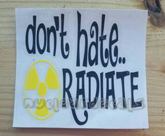 Don't hate radiate vinyl decal, nuclear medicine, radiology, ultrasound,  nuclear vinyl decal,  radiation therapy decal,  FAST SHIPPING