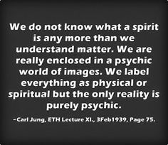 We do not know what a spirit is any more than we understand matter. We are really enclosed in a psychic world of images. We label everything as physical or spiritual but the only reality is purely psychic. ~Carl Jung, ETH Lecture XI, 3Feb1939, Page 75
