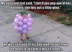 """My husband just said, """"I bet of you pop one of her balloons, she lets out a little wine."""" He was so proud of his Dad joke, I didn't have the heart to tell him it wasn't funny..."""