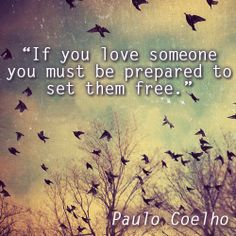 """If you love someone you must be prepared to set them free."" Paulo Coelho Wise words. I love you for everything you are and everything you have yet to become. Letting you go is the ultimate way of showing you my love is authentic. Be happy. Be at peace. And thank you darling"